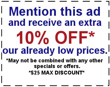 Mention this ad and receive an extra 10% off* our already low prices. *May not be combined with any other specials or offers *$25 max discount*